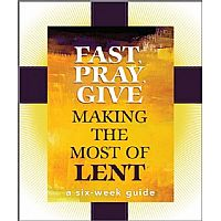 Fast, Pray, Give: Making the Most of Lent: A Six Week Guide